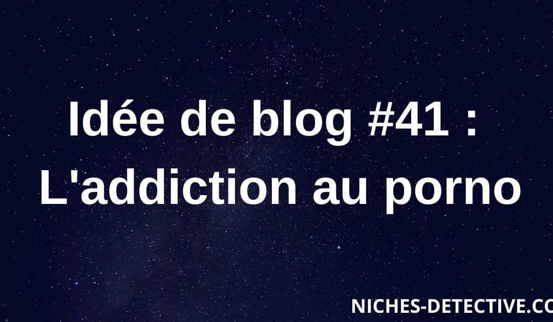 Idée de blog #41 : L'addiction à la pornographie